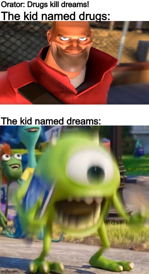 Wait, who names their kids either? |  Orator: Drugs kill dreams! The kid named drugs:; The kid named dreams: | image tagged in tf2 soldier smiling,mike wazowski,monsters inc,team fortress 2,school,memes | made w/ Imgflip meme maker