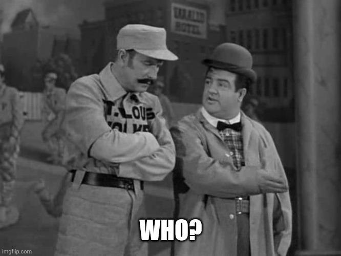 Abbott and Costello | WHO? | image tagged in abbott and costello | made w/ Imgflip meme maker