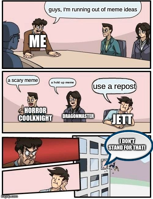 yeah, i threw jett out a window. | guys, I'm running out of meme ideas a scary meme a hold up meme use a repost ME JETT HORROR COOLKNIGHT DRAGONMASTER I DON'T STAND FOR THAT! | image tagged in memes,boardroom meeting suggestion,coolknight | made w/ Imgflip meme maker