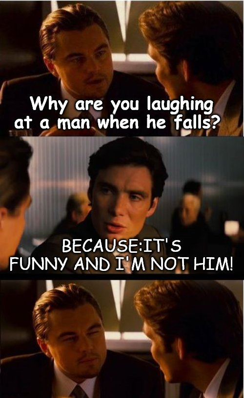 Just. . .Genius! |  Why are you laughing at a man when he falls? BECAUSE:IT'S FUNNY AND I'M NOT HIM! | image tagged in memes,inception,funny,man,stupid people,stupid humor | made w/ Imgflip meme maker