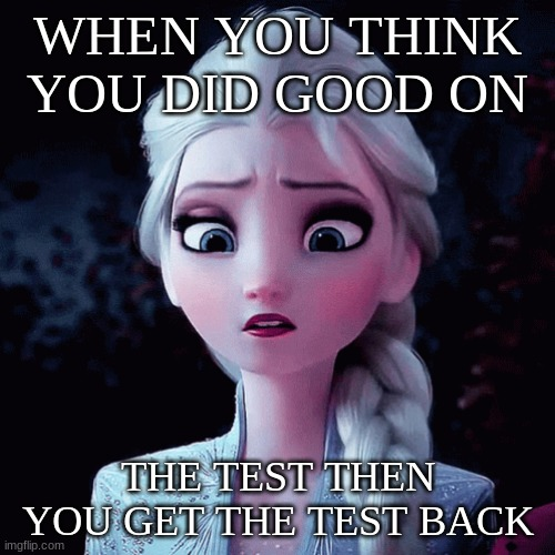 WHEN YOU THINK YOU DID GOOD ON; THE TEST THEN YOU GET THE TEST BACK | image tagged in tests,fails | made w/ Imgflip meme maker