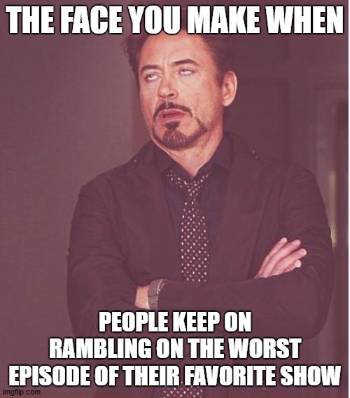 Face You Make Robert Downey Jr |  THE FACE YOU MAKE WHEN; PEOPLE KEEP ON RAMBLING ON THE WORST EPISODE OF THEIR FAVORITE SHOW | image tagged in memes,face you make robert downey jr | made w/ Imgflip meme maker