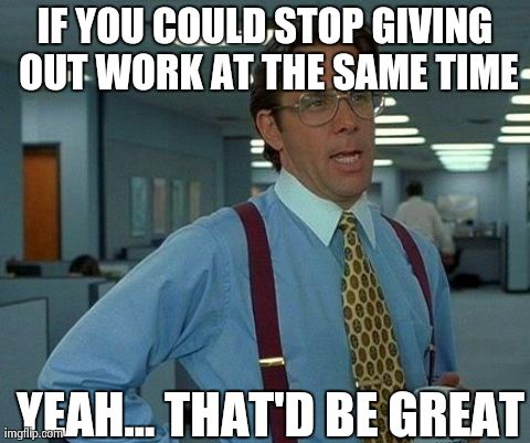 That Would Be Great Meme | IF YOU COULD STOP GIVING OUT WORK AT THE SAME TIME YEAH... THAT'D BE GREAT | image tagged in memes,that would be great | made w/ Imgflip meme maker