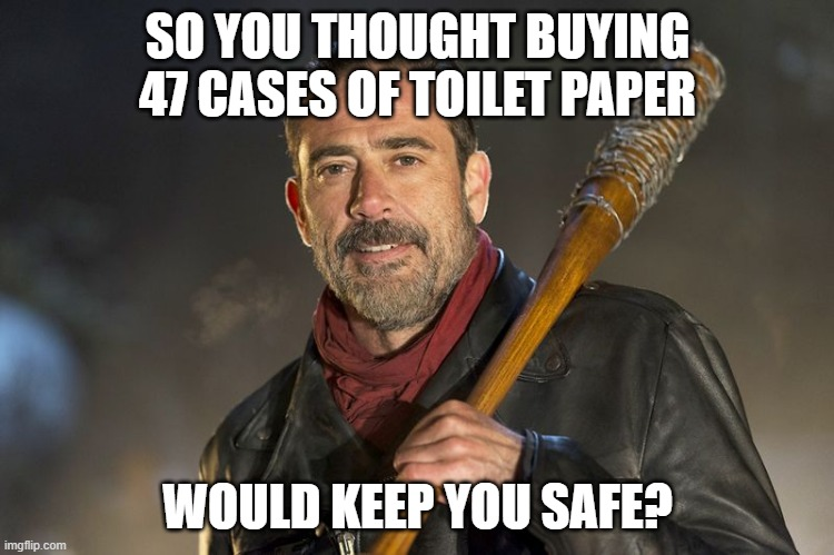 negan |  SO YOU THOUGHT BUYING 47 CASES OF TOILET PAPER; WOULD KEEP YOU SAFE? | image tagged in negan | made w/ Imgflip meme maker
