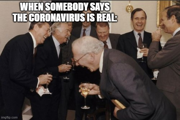 Laughing Men In Suits Meme | WHEN SOMEBODY SAYS THE CORONAVIRUS IS REAL: | image tagged in memes,laughing men in suits | made w/ Imgflip meme maker