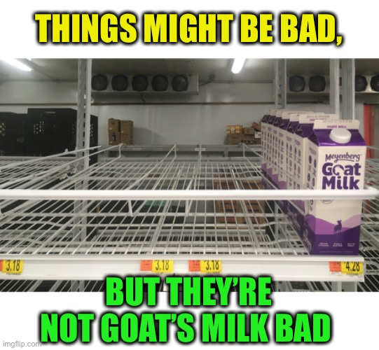 Even panicked people have their limits |  THINGS MIGHT BE BAD, BUT THEY'RE NOT GOAT'S MILK BAD | image tagged in memes,coronavirus,panic,shopping | made w/ Imgflip meme maker