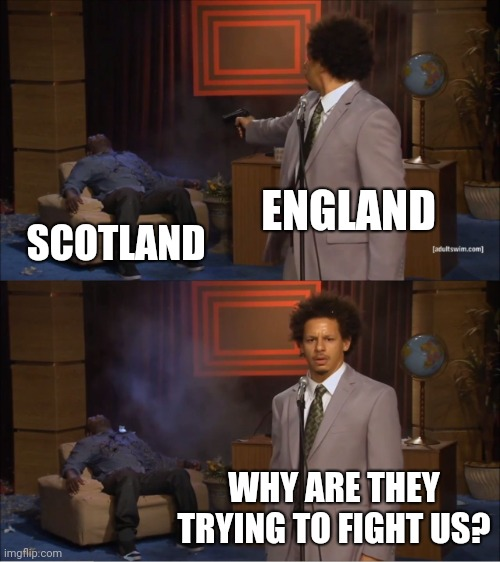 Scotland isn't getting independence |  ENGLAND; SCOTLAND; WHY ARE THEY TRYING TO FIGHT US? | image tagged in memes,who killed hannibal,scotland,england,britain | made w/ Imgflip meme maker
