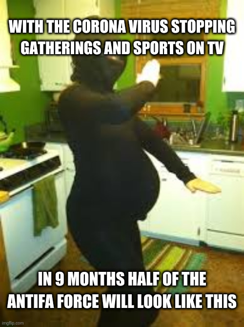 pregnant ninja |  WITH THE CORONA VIRUS STOPPING GATHERINGS AND SPORTS ON TV; IN 9 MONTHS HALF OF THE ANTIFA FORCE WILL LOOK LIKE THIS | image tagged in pregnant ninja | made w/ Imgflip meme maker