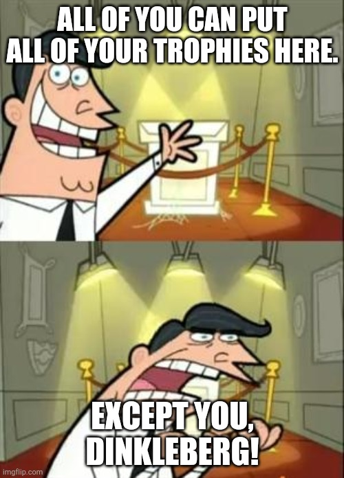 This Is Where I'd Put My Trophy If I Had One Meme | ALL OF YOU CAN PUT ALL OF YOUR TROPHIES HERE. EXCEPT YOU, DINKLEBERG! | image tagged in memes,this is where i'd put my trophy if i had one | made w/ Imgflip meme maker