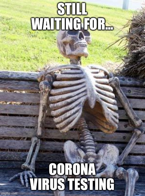 Waiting Skeleton |  STILL WAITING FOR... CORONA VIRUS TESTING | image tagged in memes,waiting skeleton | made w/ Imgflip meme maker