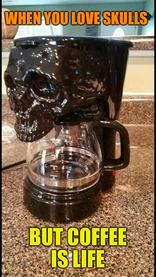 Skully Brew | WHEN YOU LOVE SKULLS BUT COFFEE IS LIFE | image tagged in skull,coffee,machine | made w/ Imgflip meme maker