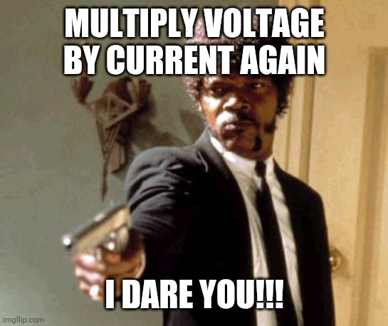 Say That Again I Dare You |  MULTIPLY VOLTAGE BY CURRENT AGAIN; I DARE YOU!!! | image tagged in memes,say that again i dare you | made w/ Imgflip meme maker