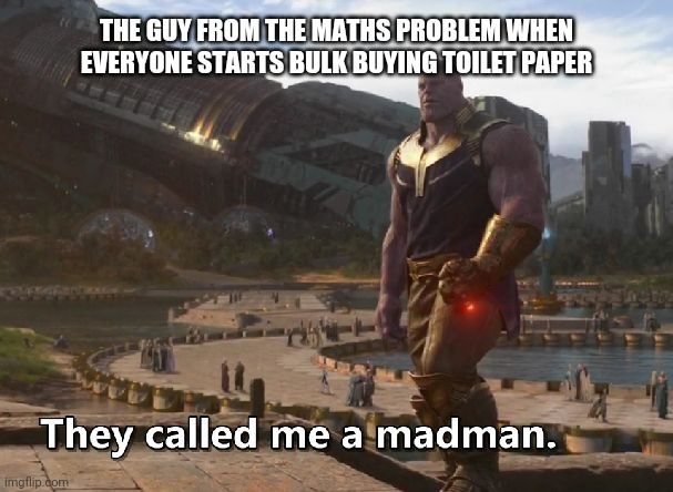 Thanos they called me a madman |  THE GUY FROM THE MATHS PROBLEM WHEN EVERYONE STARTS BULK BUYING TOILET PAPER | image tagged in thanos they called me a madman | made w/ Imgflip meme maker