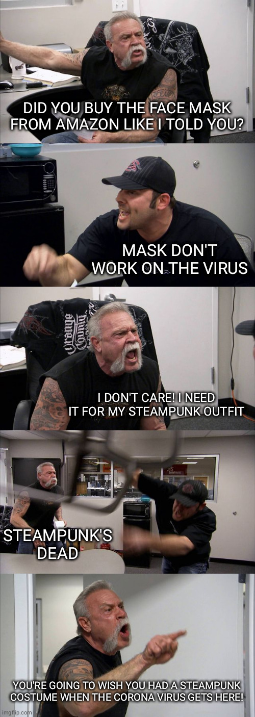 American Chopper Argument Meme |  DID YOU BUY THE FACE MASK FROM AMAZON LIKE I TOLD YOU? MASK DON'T WORK ON THE VIRUS; I DON'T CARE! I NEED IT FOR MY STEAMPUNK OUTFIT; STEAMPUNK'S DEAD; YOU'RE GOING TO WISH YOU HAD A STEAMPUNK COSTUME WHEN THE CORONA VIRUS GETS HERE! | image tagged in memes,american chopper argument | made w/ Imgflip meme maker