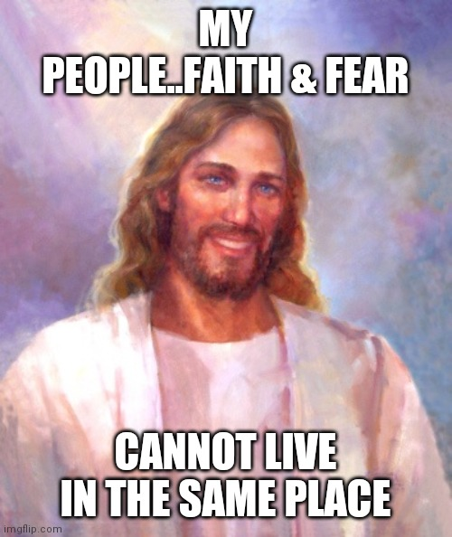 Jroc113 |  MY PEOPLE..FAITH & FEAR; CANNOT LIVE IN THE SAME PLACE | image tagged in memes,smiling jesus | made w/ Imgflip meme maker