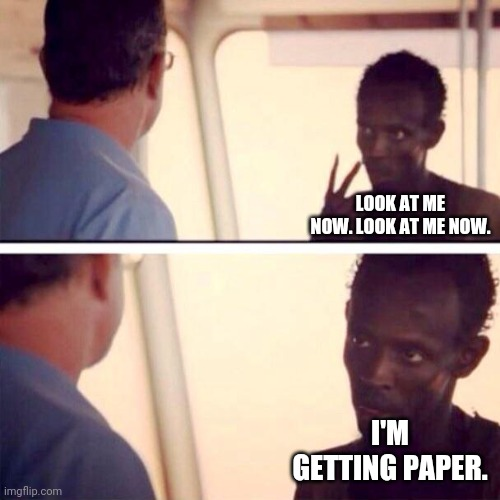 Captain Phillips - I'm The Captain Now | LOOK AT ME NOW. LOOK AT ME NOW. I'M GETTING PAPER. | image tagged in memes,captain phillips - i'm the captain now | made w/ Imgflip meme maker