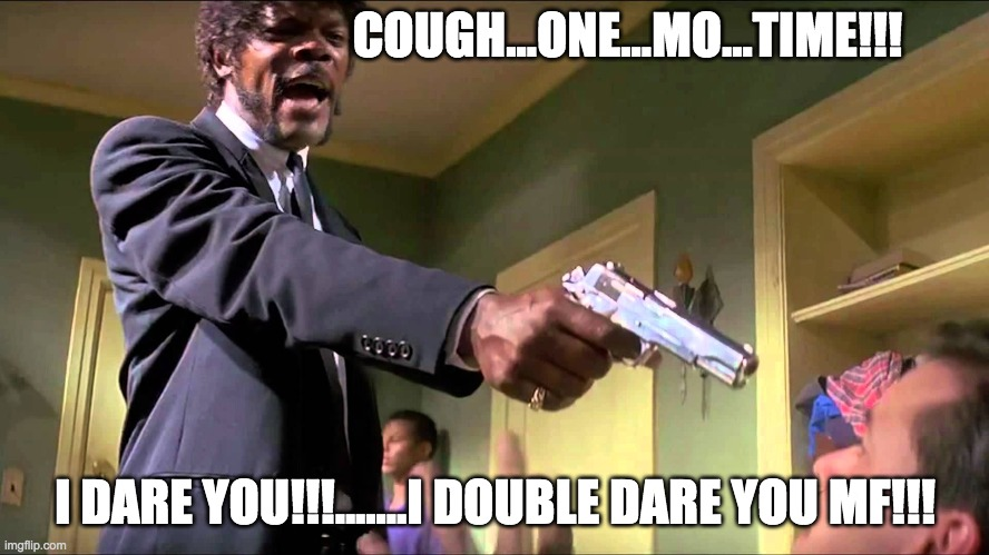 Pulp Fiction Say What One More Time |  COUGH...ONE...MO...TIME!!! I DARE YOU!!!.......I DOUBLE DARE YOU MF!!! | image tagged in pulp fiction say what one more time | made w/ Imgflip meme maker