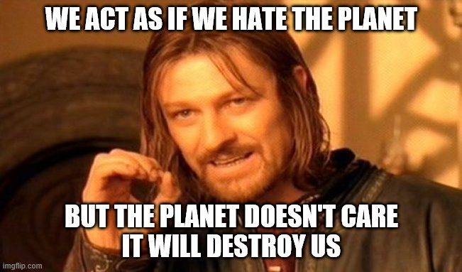 One Does Not Simply |  WE ACT AS IF WE HATE THE PLANET; BUT THE PLANET DOESN'T CARE IT WILL DESTROY US | image tagged in memes,one does not simply | made w/ Imgflip meme maker