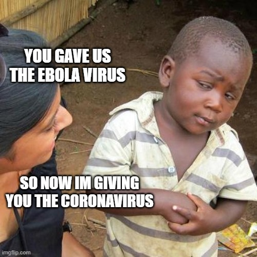 Third World Skeptical Kid Meme | YOU GAVE US THE EBOLA VIRUS SO NOW IM GIVING YOU THE CORONAVIRUS | image tagged in memes,third world skeptical kid | made w/ Imgflip meme maker