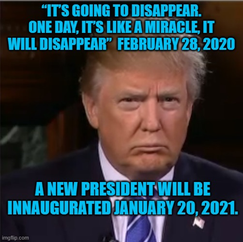 "Donald Trump sulk |  ""IT'S GOING TO DISAPPEAR. ONE DAY, IT'S LIKE A MIRACLE, IT WILL DISAPPEAR""  FEBRUARY 28, 2020; A NEW PRESIDENT WILL BE INNAUGURATED JANUARY 20, 2021. 