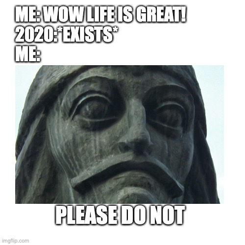 ME: WOW LIFE IS GREAT! 2020:*EXISTS* ME:; PLEASE DO NOT | image tagged in memes,2020 | made w/ Imgflip meme maker