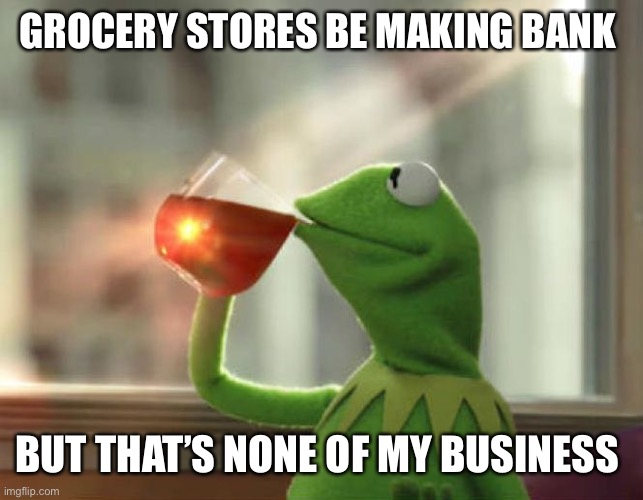 But That's None Of My Business (Neutral) |  GROCERY STORES BE MAKING BANK; BUT THAT'S NONE OF MY BUSINESS | image tagged in memes,but thats none of my business neutral | made w/ Imgflip meme maker