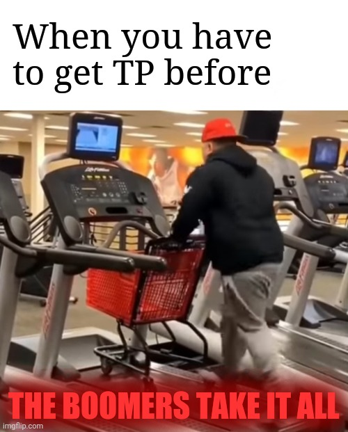 TP Training | When you have to get TP before THE BOOMERS TAKE IT ALL | image tagged in memes,funny memes,adulting,coronavirus | made w/ Imgflip meme maker