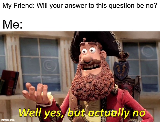 Well Yes, But Actually No Meme |  My Friend: Will your answer to this question be no? Me: | image tagged in memes,well yes but actually no | made w/ Imgflip meme maker