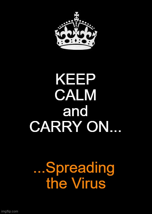 Keep Calm And Carry On Black Meme | KEEPCALMandCARRY ON... ...Spreading the Virus | image tagged in memes,keep calm and carry on black | made w/ Imgflip meme maker