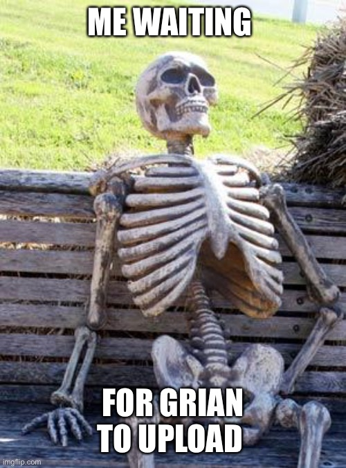 Waiting Skeleton | ME WAITING FOR GRIAN TO UPLOAD | image tagged in memes,waiting skeleton | made w/ Imgflip meme maker
