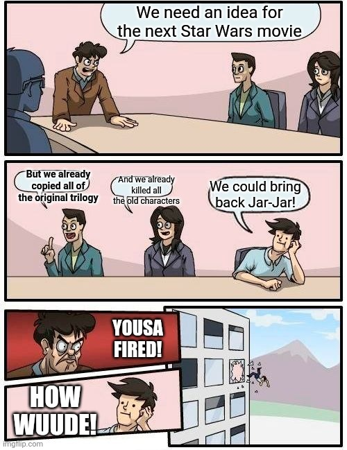 Disney executive meeting |  We need an idea for the next Star Wars movie; But we already copied all of the original trilogy; And we already killed all the old characters; We could bring back Jar-Jar! YOUSA FIRED! HOW WUUDE! | image tagged in memes,boardroom meeting suggestion,disney killed star wars,jar jar binks | made w/ Imgflip meme maker