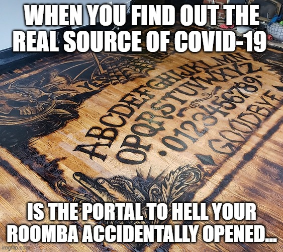 Ouija board  Covid 19 |  WHEN YOU FIND OUT THE REAL SOURCE OF COVID-19; IS THE PORTAL TO HELL YOUR ROOMBA ACCIDENTALLY OPENED... | image tagged in covid-19,coronavirus,corona virus,roomba,ouija,ouija board | made w/ Imgflip meme maker