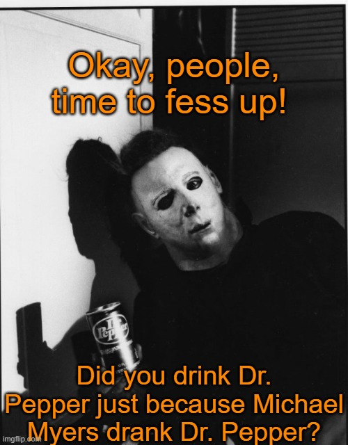 Yes, I was a Pepper because of that. How about you? |  Okay, people, time to fess up! Did you drink Dr. Pepper just because Michael Myers drank Dr. Pepper? | image tagged in memes,michael myers,halloween,dr pepper | made w/ Imgflip meme maker