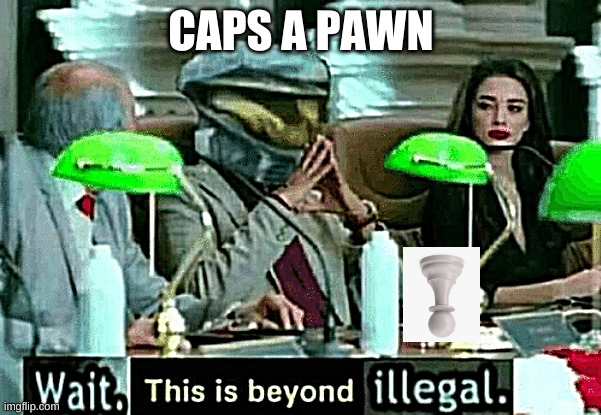 Wait, this is beyond illegal | CAPS A PAWN | image tagged in wait this is beyond illegal | made w/ Imgflip meme maker