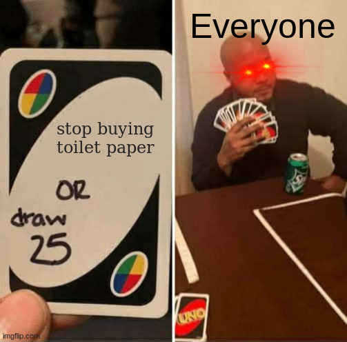 toilet paper uno |  Everyone; stop buying toilet paper | image tagged in memes,uno draw 25 cards,coronavirus,funny,uno | made w/ Imgflip meme maker