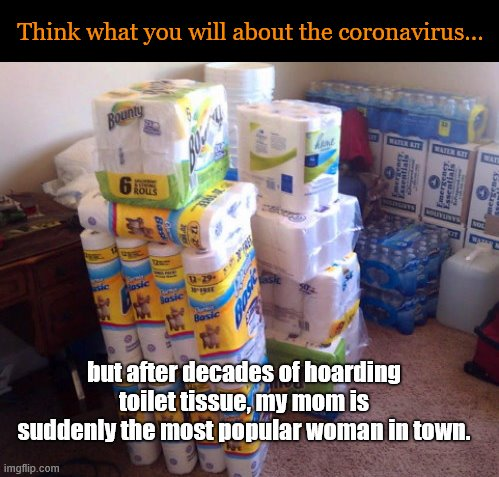 TP-hoarding mom |  Think what you will about the coronavirus... but after decades of hoarding toilet tissue, my mom is suddenly the most popular woman in town. | image tagged in toilet tissue hoard,coronavirus,corvid-19,toilet tissue shortage,life is funny,prepping | made w/ Imgflip meme maker