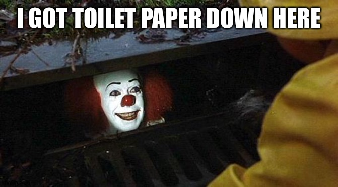 pennywise | I GOT TOILET PAPER DOWN HERE | image tagged in pennywise | made w/ Imgflip meme maker