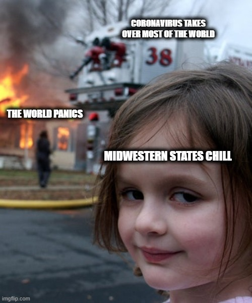 Coronavirus |  CORONAVIRUS TAKES OVER MOST OF THE WORLD; THE WORLD PANICS; MIDWESTERN STATES CHILL | image tagged in coronavirus,original meme,memes,dark humor,reactions | made w/ Imgflip meme maker