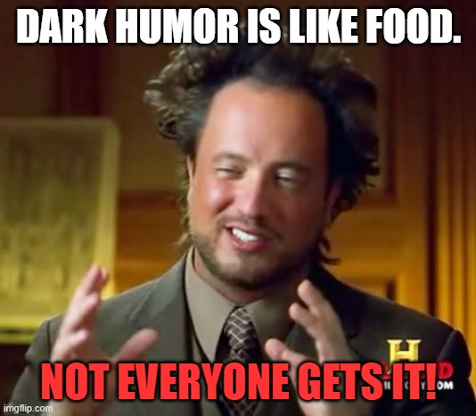Ancient Aliens Meme | DARK HUMOR IS LIKE FOOD. NOT EVERYONE GETS IT! | image tagged in memes,ancient aliens | made w/ Imgflip meme maker