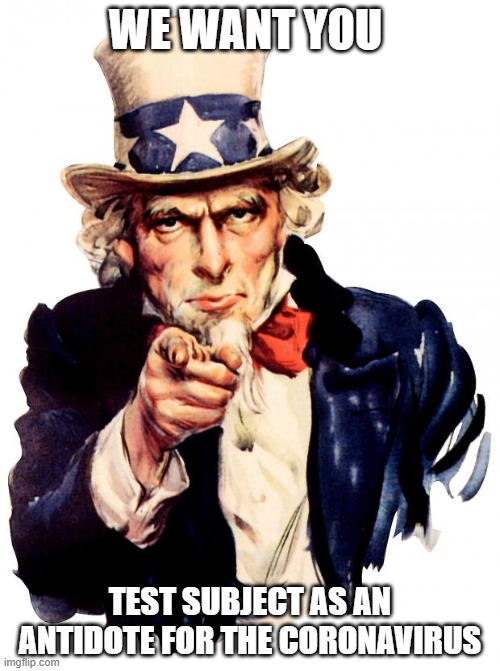 Uncle Sam |  WE WANT YOU; TEST SUBJECT AS AN ANTIDOTE FOR THE CORONAVIRUS | image tagged in memes,uncle sam | made w/ Imgflip meme maker