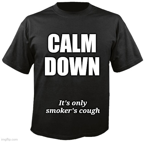 Been getting a few stink-eyes lately |  CALM DOWN; It's only smoker's cough | image tagged in blank t-shirt,coronavirus,calm down,smoker's cough | made w/ Imgflip meme maker