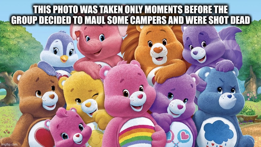 It was only a matter of time |  THIS PHOTO WAS TAKEN ONLY MOMENTS BEFORE THE GROUP DECIDED TO MAUL SOME CAMPERS AND WERE SHOT DEAD | image tagged in care bears,bears,memes,comics/cartoons,sharing is caring | made w/ Imgflip meme maker
