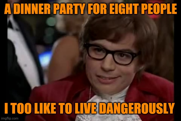 It kinda feels that way | A DINNER PARTY FOR EIGHT PEOPLE I TOO LIKE TO LIVE DANGEROUSLY | image tagged in memes,i too like to live dangerously,coronavirus | made w/ Imgflip meme maker