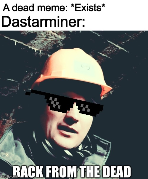 Dastarminer:; A dead meme: *Exists*; BACK FROM THE DEAD | image tagged in blank white template,old miner | made w/ Imgflip meme maker