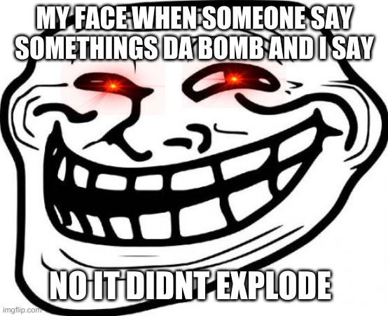 Troll Face | MY FACE WHEN SOMEONE SAY SOMETHINGS DA BOMB AND I SAY NO IT DIDNT EXPLODE | image tagged in memes,troll face | made w/ Imgflip meme maker