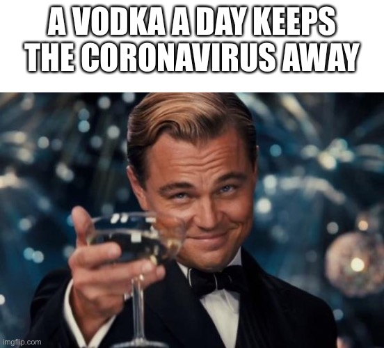 Mmmm vodka | A VODKA A DAY KEEPS THE CORONAVIRUS AWAY | image tagged in memes,leonardo dicaprio cheers,blank white template | made w/ Imgflip meme maker