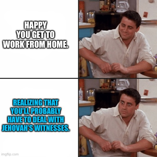 Jehovah's Witnesses are still going around |  HAPPY YOU GET TO WORK FROM HOME. REALIZING THAT YOU'LL PROBABLY HAVE TO DEAL WITH JEHOVAH'S WITNESSES. | image tagged in joey from friends,memes,jehovah's witness,coronavirus,work,home | made w/ Imgflip meme maker