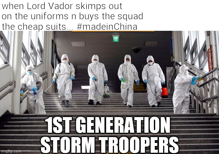 1st Gen Storm Troopers |  when Lord Vador skimps out  on the uniforms n buys the squad  the cheap suits... #madeinChina; 1ST GENERATION  STORM TROOPERS | image tagged in stormtrooper,coronavirus,made in china,budget cuts,deathstar | made w/ Imgflip meme maker