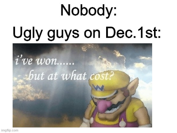 Nobody:; Ugly guys on Dec.1st: | image tagged in wario | made w/ Imgflip meme maker