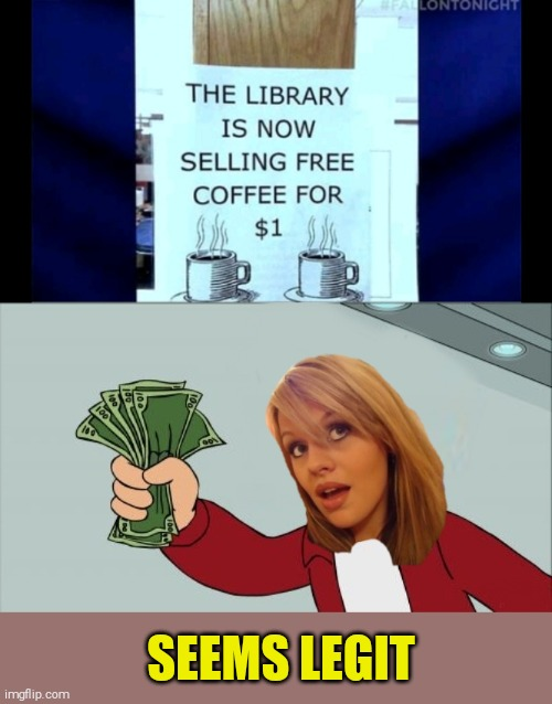 Dumb Blonde | SEEMS LEGIT | image tagged in memes,dumb blonde,shut up and take my money fry,44colt,coffee,free is not free | made w/ Imgflip meme maker